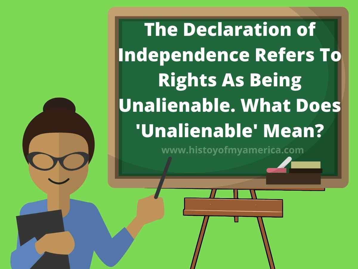 The Declaration of Independence refers to some rights as being unalienable. What does unalienable mean here