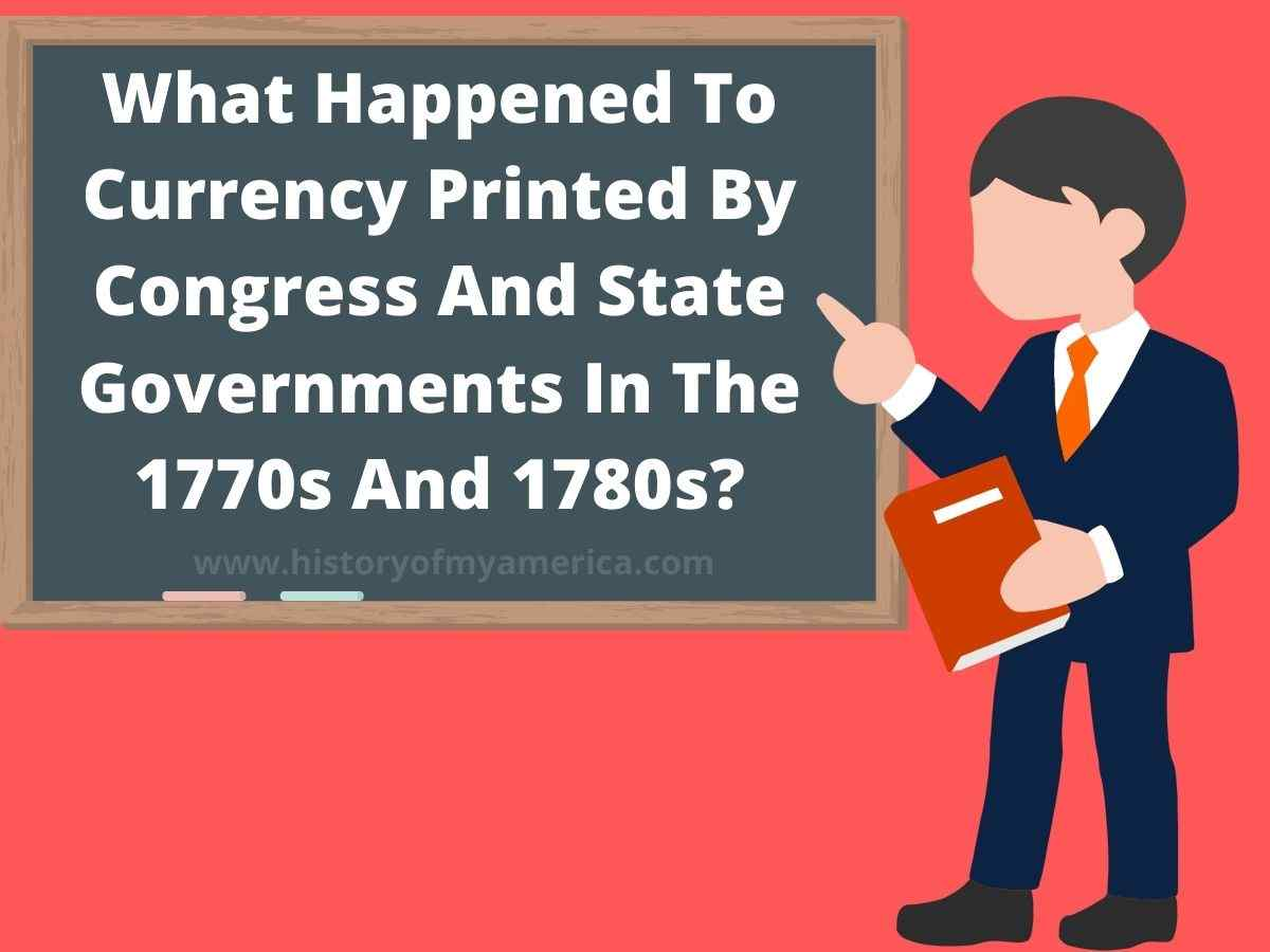 What Happened To Currency Printed By Congress And State Governments In The 1770s And 1780s