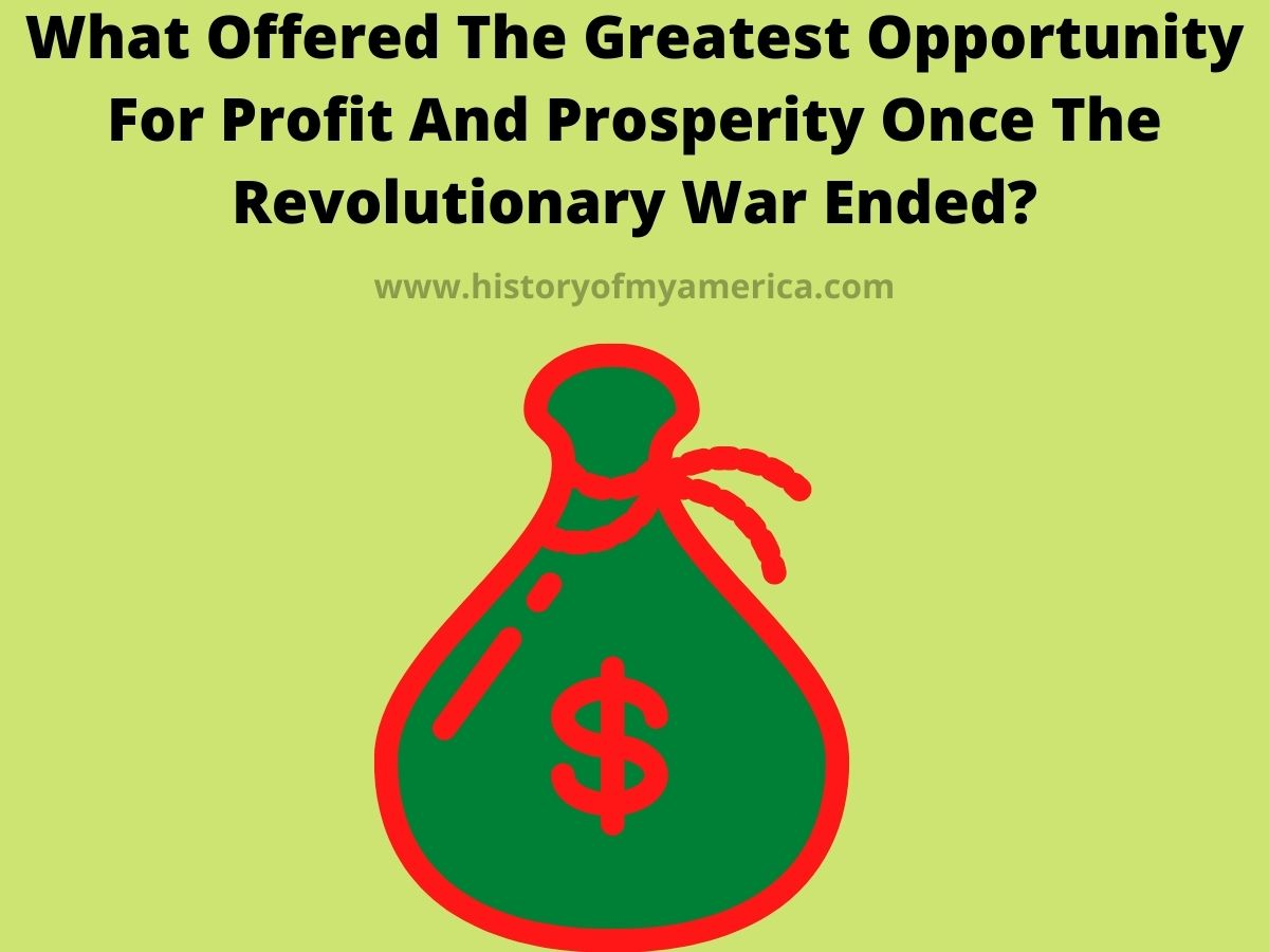 What Offered The Greatest Opportunity For Profit And Prosperity Once The Revolutionary War Ended