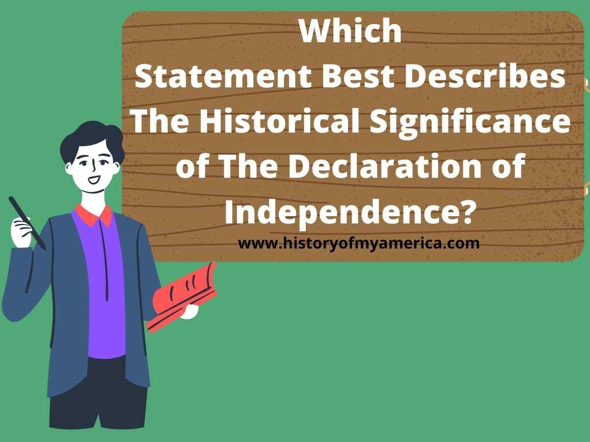 Which Statement Best Describes The Historical Significance of The Declaration of Independence