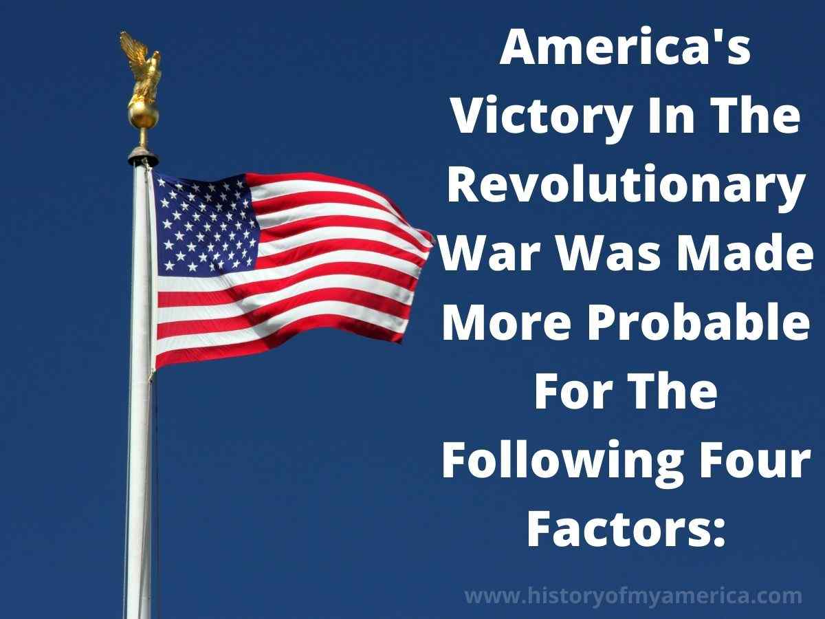 America's Victory In The Revolutionary War Was Made More Probable For The Following Four Factors