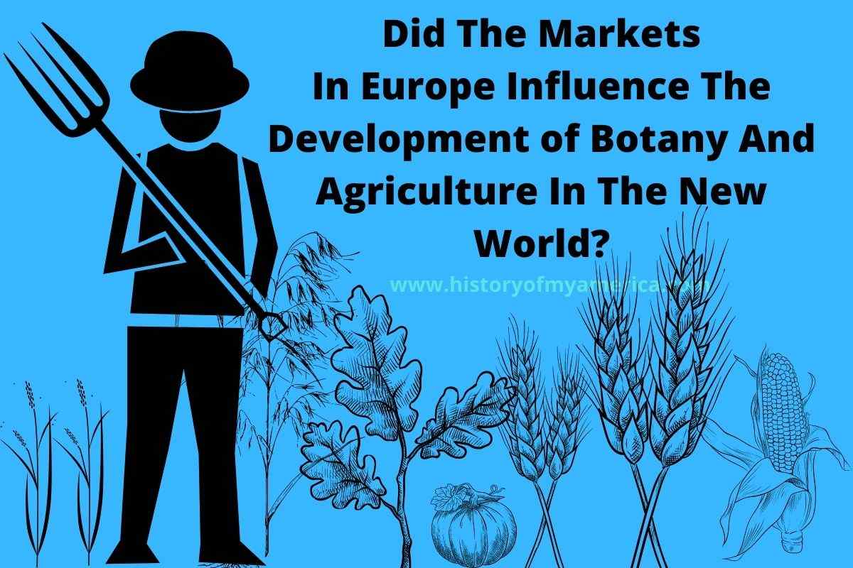 Did The Markets In Europe Influence The Development of Botany And Agriculture In The New World