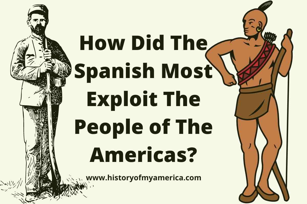 How Did The Spanish Most Exploit The People of The Americas