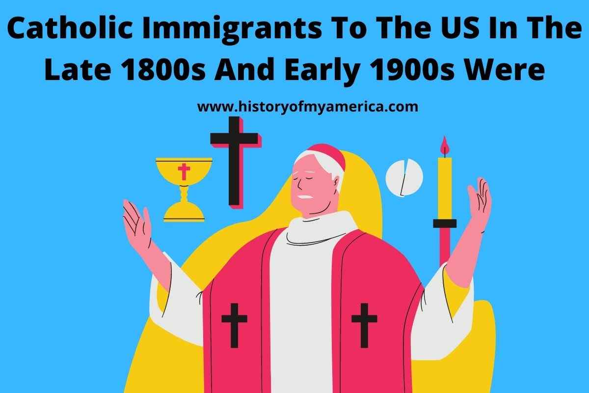 Catholic Immigrants To The US In The Late 1800s And Early 1900s Were