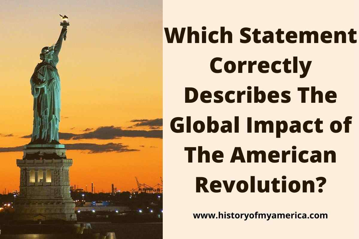 Which Statement Correctly Describes The Global Impact of The American Revolution